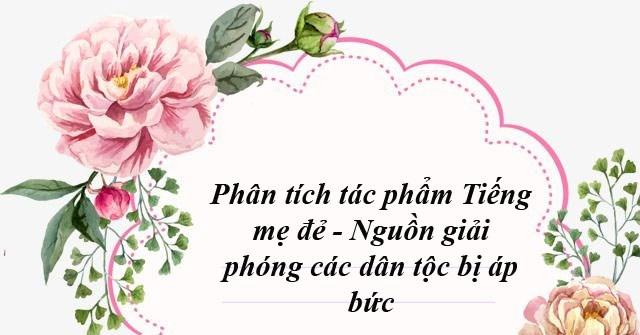 """Top 5 Bài văn phân tích """"Tiếng mẹ đẻ - Nguồn giải phóng các dân tộc bị áp bức"""" của Nguyễn An Ninh"""