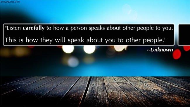 Lắng nghe kỹ những điều người khác nói với bạn về một ai đó, đó sẽ là cách mà người ta sẽ nói với người khác về bạn