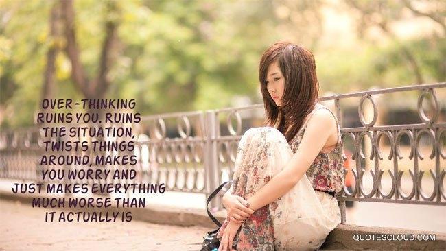 Nghĩ quá nhiều sẽ làm bạn mệt mỏi, thay đổi mọi thứ xung quanh và làm mọi việc trở nên tồi tệ