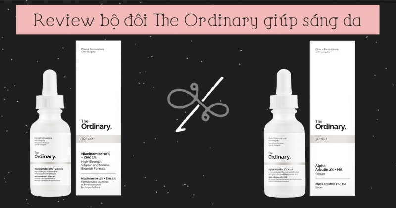 The Ordinary Niacinamide 10% + Zinc 1% serum và The Ordinary Alpha Arbutin 2% + HA