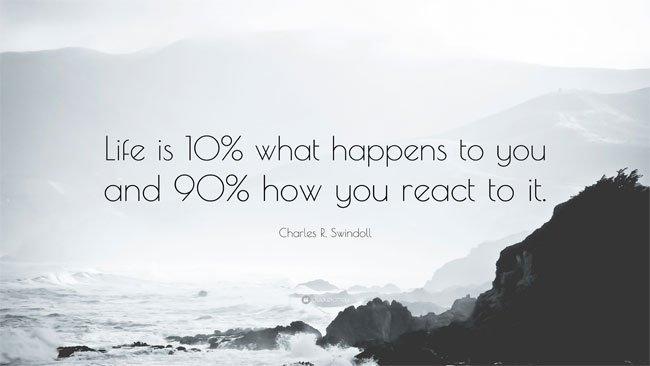 Trong cuộc sống 90% là cách bạn phản ứng với nó, còn nó chỉ đem tới cho bạn 10% cơ hội